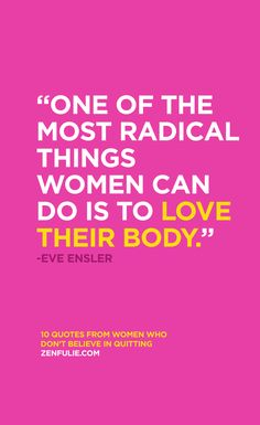 """One of the most radical things a woman can do is love their body."" - Eve Ensler   Agreed!"