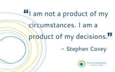 """""""I am not a product of my circumstances. I am a product of my decisions."""" -Stephen Covey"""
