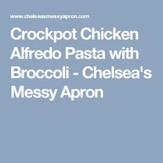 Crockpot Chicken Alfredo Pasta with Broccoli - Chelsea's Messy Apron