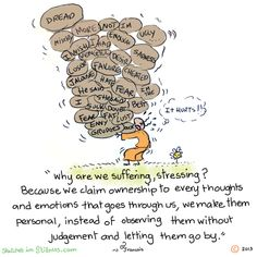 Why are we suffering, stressing? Because we claim ownership to every thought and emotion that goes through us, we make them personal, instead of observing them without judgement and letting them go by ♥