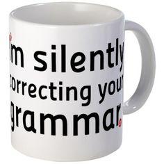 Im silently correcting your grammar mug - http://geekarmory.com/im-silently-correcting-your-grammar-mug/