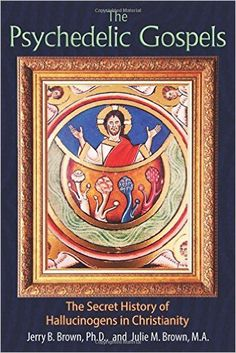 The Psychedelic Gospels: The Secret History of Hallucinogens in Christianity: Jerry B. Brown Ph.D., Julie M. Brown M.A.: 9781620555026: Amazon.com: Books