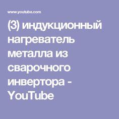 (3) индукционный нагреватель металла из сварочного инвертора - YouTube