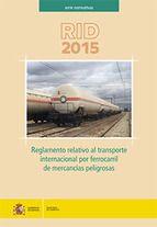 http://www.casadellibro.com/homeAfiliado?ca=1573&isbn=9788449809941  RID 2015: REGLAMENTO RELATIVO AL TRANSPORTE INTERNACIONAL POR FERROCARRIL DE MERCANCIAS PELIGROSAS  VV.AA. , MINISTERIO DE FOMENTO, 2015 ISBN 9788449809941 Disposiciones generales. Clasificación. Lista de mercancías peligrosas, disposiciones especiales y exenciones relativas a las cantidades limitadas y a las cantidades exceptuadas. Disposiciones relativas a la utilización de embalajes y cisternas.