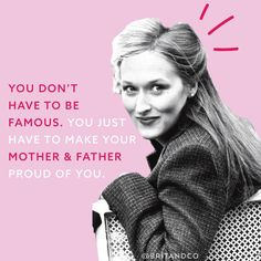 """You don't have to be famous, you just have to make your mother and father proud of you."""