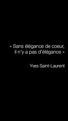 "Sans élégance de coeur, il n'y a pas d'élégance. (""Without elegance of the heart, there is no elegance."") - Yves Saint-Laurent"
