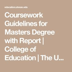 Coursework Guidelines for Masters Degree with Report My College, University Of Texas, Masters, Education, Canada, Master's Degree, Teaching, Onderwijs, Learning