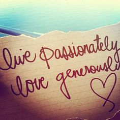 Live passionately, love generously.