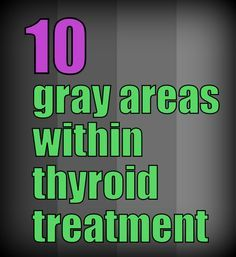 Check out these ten areas in thyroid treatment and related which are not black and white!