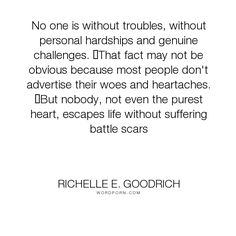 """Richelle E. Goodrich - """"No one is without troubles, without personal hardships and genuine challenges. �That..."""". life, richelle, richelle-goodrich, challenges, trials, difficulties, troubles, hardship, tribulation"""