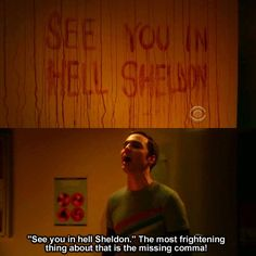 """When I first saw this episode, I was like: """"It's missing a comma!""""  Then Sheldon said it, and made my life. <3  Lol.. I might not be entirely, grammatically correct, (comma) but I know where one goes and where one doesn't go.  Period to stop and comma to pause. :)"""