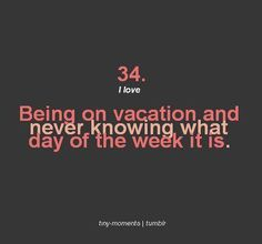 I love being on vacation and never knowing what day of the week it is...