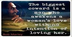the biggest coward of a man is to awaken the love of a woman meaning - Bob Marley