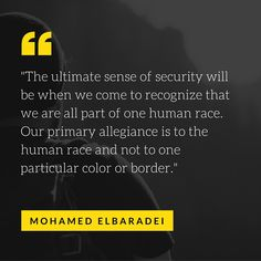 """""""The ultimate sense of security will be when we come to recognize that we are all part of one human race. Our primary allegiance is to the human race and not to one particular color or border."""" — Mohamed ElBaradei"""