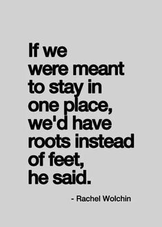 If we were meant to stay in one place, we'd have roots instead of feet, he said.