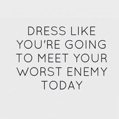 dress like you are going to meet your worst enemy