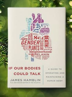 "If Our Bodies Could Talk by James Hamblin A doctor-turned-journalist answers common questions about our bodies (like ""How much sleep do I actually need?"") in a way that's informative and science-y but light and funny"