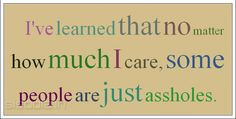 Quotes Find: Ive learned that no matter how much I care, some people are just assholes.