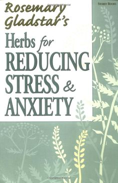 Herbs for Reducing Stress & Anxiety (Rosemary Gladstar's Herbal Remedies)