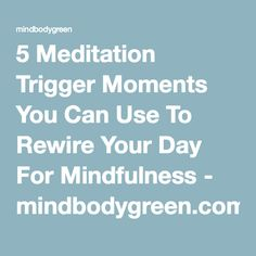 5 Meditation Trigger Moments You Can Use To Rewire Your Day For Mindfulness - mindbodygreen.com