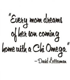 Every mom dreams of her son coming home with a Chi Omega - David Letterman