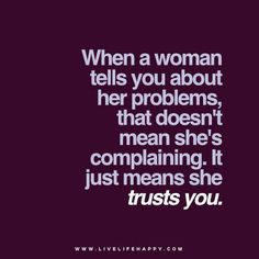 When a woman tells you about her problems, that doesn't mean she's complaining. It just means she trusts you.