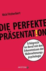 Die perfekte Präsentation - Erfolgreich im Beruf mit den Erkenntnissen der Wahrnehmungspsychologie
