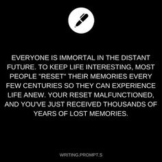 Writing prompt - Alternative: People's memories are forcibly reset every few centuries and yours malfunctions. Daily Writing Prompts, Book Prompts, Dialogue Prompts, Book Writing Tips, Creative Writing Prompts, Story Prompts, Cool Writing, Writing Help, Writing Ideas
