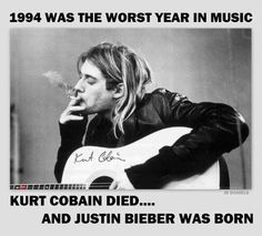 1994 was the worst year in music  Kurt Cobain died... and Justin Bieber was born #music #funny #humour