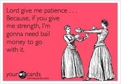 Patience - Lord, give me patience. Because, if you give me strength, I'm gonna need bail money to go with it.