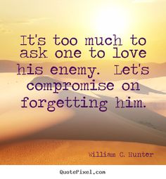 William C. Hunter Quotes - It's too much to ask one to love his enemy.  Let's compromise on forgetting him.