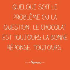 """""""Quelque soit le problème ou la question, le chocolat est toujours la bonne réponse. Toujours."""" Marina d'ADM"""