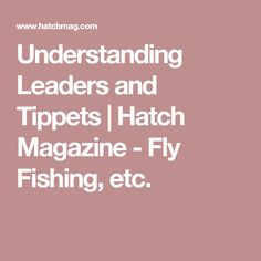 Understanding Leaders and Tippets | Hatch Magazine - Fly Fishing, etc.