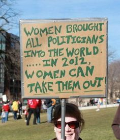 WOMEN brought all politicians into the world. In 2012 WOMEN can take them out. WE WILL PREVAIL!