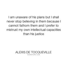 """Alexis de Tocqueville - """"I am unaware of his plans but I shall never stop believing in them because I cannot..."""". god"""