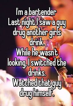 """""""I'm a bartender  Last night I saw a guy drug another girls drink. While he wasn't looking, I switched the drinks. Watched that guy drug himself."""""""