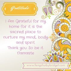 Home - I Am Grateful for my home for it is the sacred place to nurture my mind,, body and spirit.  Thank you. So be it. Namaste #gratitude, #quotes, @fengshuibybridget