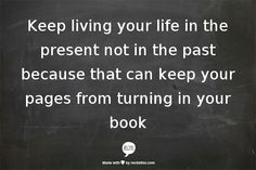 Keep living your life in the present not in the past because that can keep your pages from turning in your book for real people.