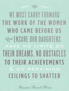 We must carry forward the work of the women who came before us and ensure our daughters have no limits on their dreams, no obstacle to their achievements and no remaining ceilings to shatter. - Barack Obama - Beautiful words for my beautiful daughter Great Quotes, Quotes To Live By, Inspirational Quotes, Motivational Quotes, Inspirational Speakers, Fantastic Quotes, Quirky Quotes, Motivational Thoughts, Random Quotes