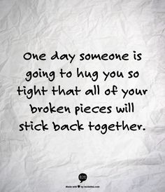 One day someone is going to hug you so tight that all your broken Pieces will stick back together.