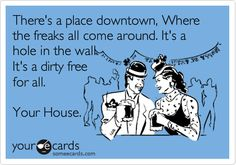 There's a place downtown, Where the freaks all come around. It's a hole in the wall. It's a dirty free for all. Your House.