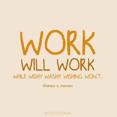 """""""Without hard work, nothing grows but weeds."""" Hinckley. The prophets know what's up."""