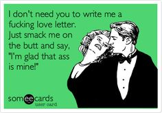 I don't need you to write me a fucking love letter. Just smack me on the butt and say, 'I'm glad that ass is mine!'