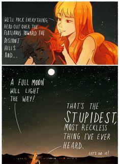 ---Vamos empacotar tudo, dirigir  sobre as planícies em direção às colinas distantes e.. Uma lua cheia iluminará o caminho!    -Essa é a coisa mais estúpida e imprudente que já ouvi. Vamos lá!