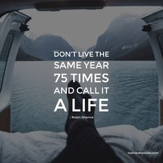 """""""Don't live the same year 75 times and call it a life."""" - Robin Sharma"""