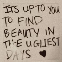 its up to you to find beauty in the ugliest days<3