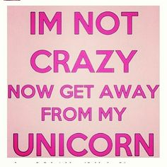 ❤Unicorns I'm not crazy now get away from my unicorn! @Hayley Sheldon Dinler