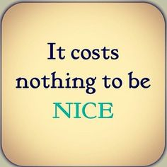 "It COSTS nothing to be NICE!! You can never put a PRICE on NICE. It's a GIFT! Nice Cost NOTHING and will ALWAYS be PRICELESS!! I approve  this Quoted Pin and Quoted Pin by the > ""NICE"" <. Gerard the Gman from NJ! }{<●>L<●>}{"
