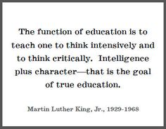 The function of education is to teach one to think intensively and to think critically. Intelligence plus character - that is the goal of true education.   Martin Luther King