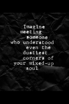 """Quotes: """"Imagine meeting someone who understood even the dustiest corners of your mixed-up soul. Cute Girlfriend Quotes, Anniversary Quotes, My Sun And Stars, Your Soul, Meeting Someone, It Goes On, Understanding Yourself, Beautiful Words, Beautiful Things"""